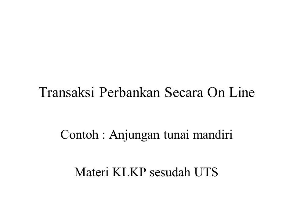 Transaksi Perbankan Secara On Line Contoh : Anjungan tunai mandiri Materi KLKP sesudah UTS