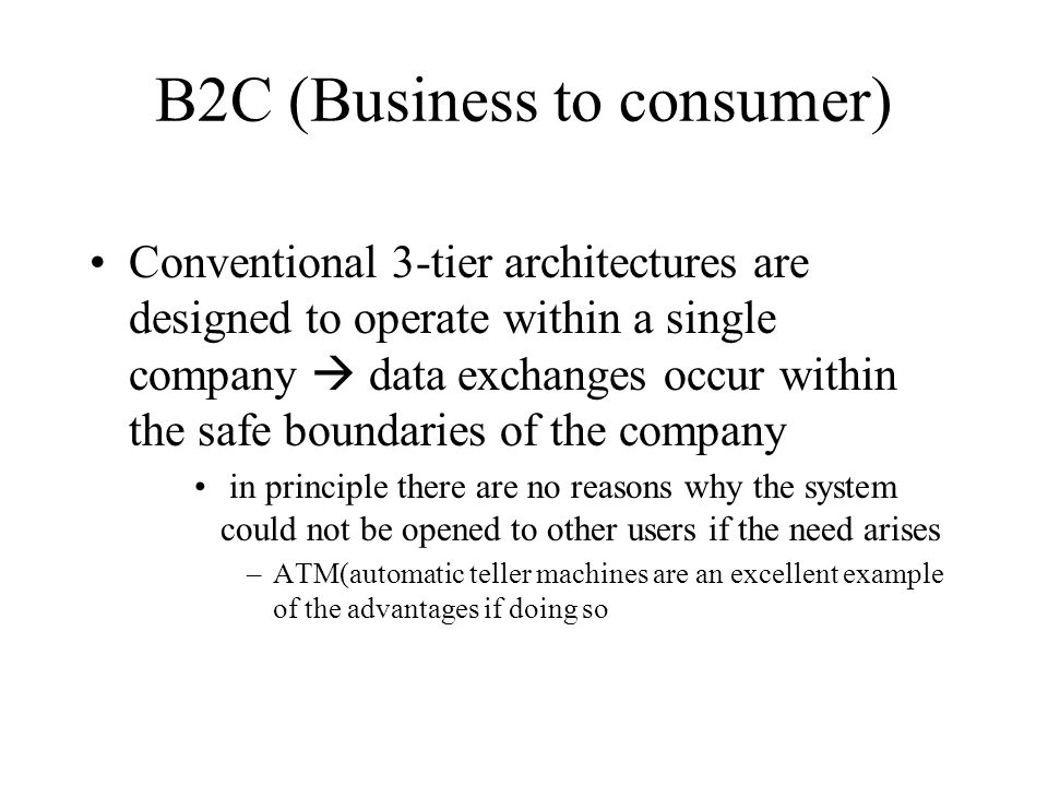 B2C (Business to consumer) Conventional 3-tier architectures are designed to operate within a single company  data exchanges occur within the safe boundaries of the company in principle there are no reasons why the system could not be opened to other users if the need arises –ATM(automatic teller machines are an excellent example of the advantages if doing so