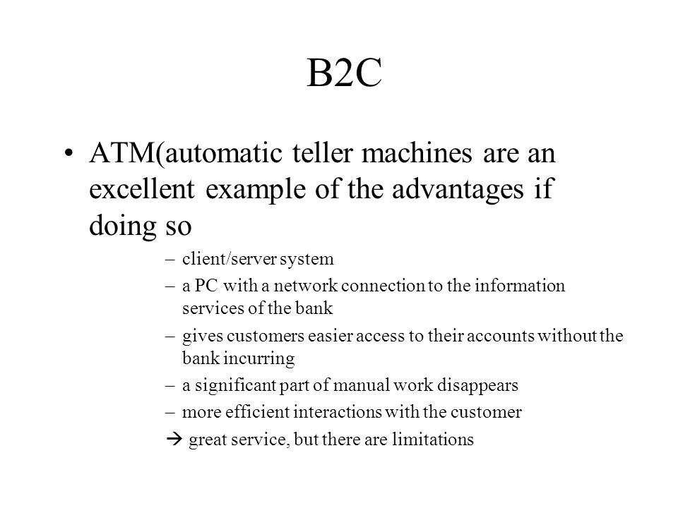 B2C ATM(automatic teller machines are an excellent example of the advantages if doing so –client/server system –a PC with a network connection to the information services of the bank –gives customers easier access to their accounts without the bank incurring –a significant part of manual work disappears –more efficient interactions with the customer  great service, but there are limitations