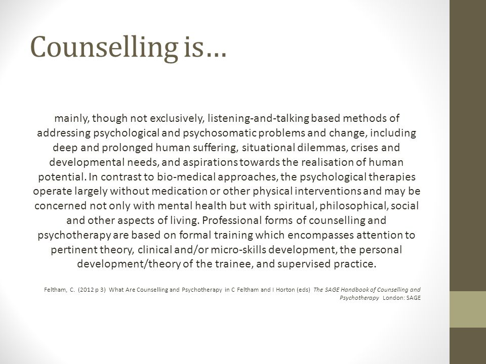Counselling is… mainly, though not exclusively, listening-and-talking based methods of addressing psychological and psychosomatic problems and change, including deep and prolonged human suffering, situational dilemmas, crises and developmental needs, and aspirations towards the realisation of human potential.
