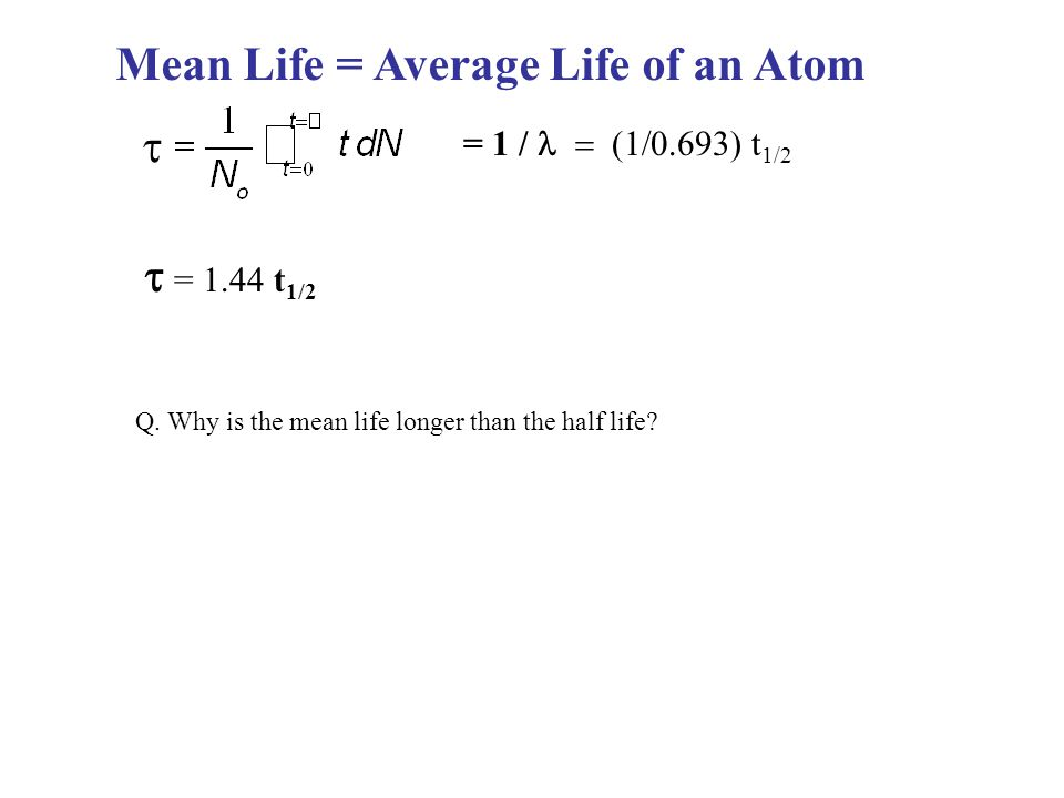 Mean Life = Average Life of an Atom  = 1 /  t 1/2  = 1.44 t 1/2 Q.