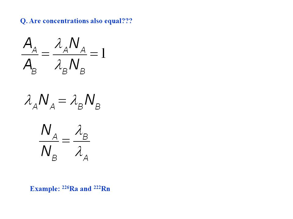 Q. Are concentrations also equal??? Example: 226 Ra and 222 Rn