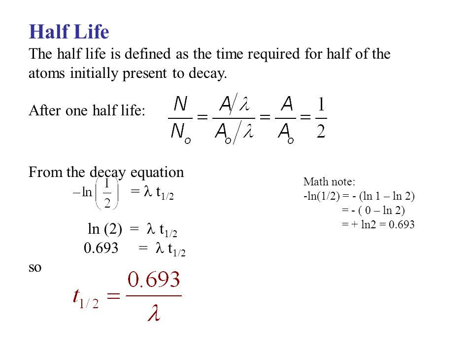 Half Life The half life is defined as the time required for half of the atoms initially present to decay.