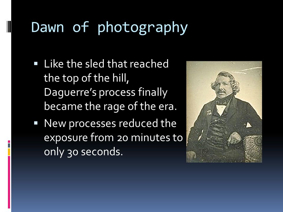 Dawn of photography  Like the sled that reached the top of the hill, Daguerre's process finally became the rage of the era.  New processes reduced t