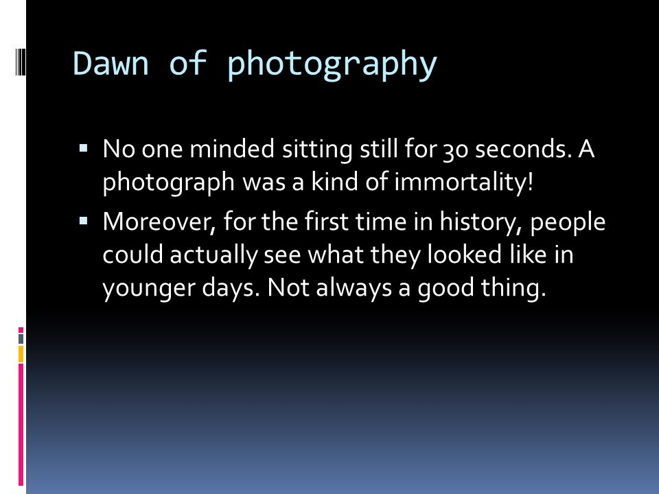 Dawn of photography  No one minded sitting still for 30 seconds. A photograph was a kind of immortality!  Moreover, for the first time in history, p