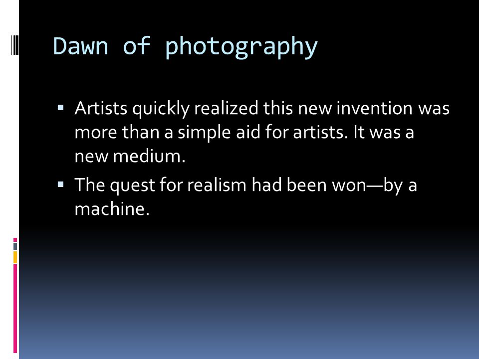 Dawn of photography  Artists quickly realized this new invention was more than a simple aid for artists. It was a new medium.  The quest for realism