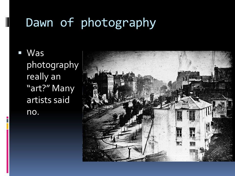 Dawn of photography  Was photography really an art Many artists said no.