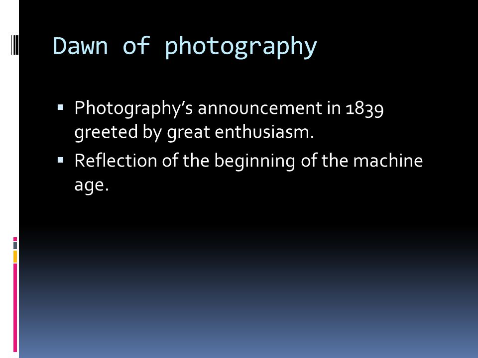 Dawn of photography  Photography's announcement in 1839 greeted by great enthusiasm.  Reflection of the beginning of the machine age.