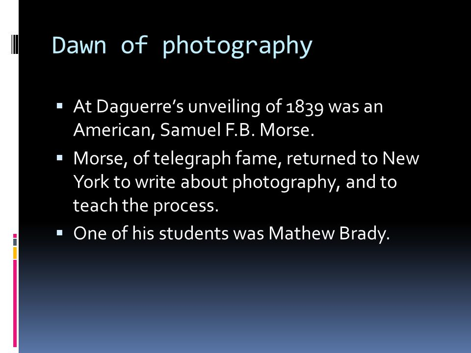Dawn of photography  At Daguerre's unveiling of 1839 was an American, Samuel F.B.