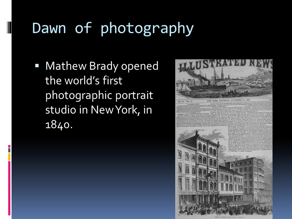 Dawn of photography  Mathew Brady opened the world's first photographic portrait studio in New York, in 1840.