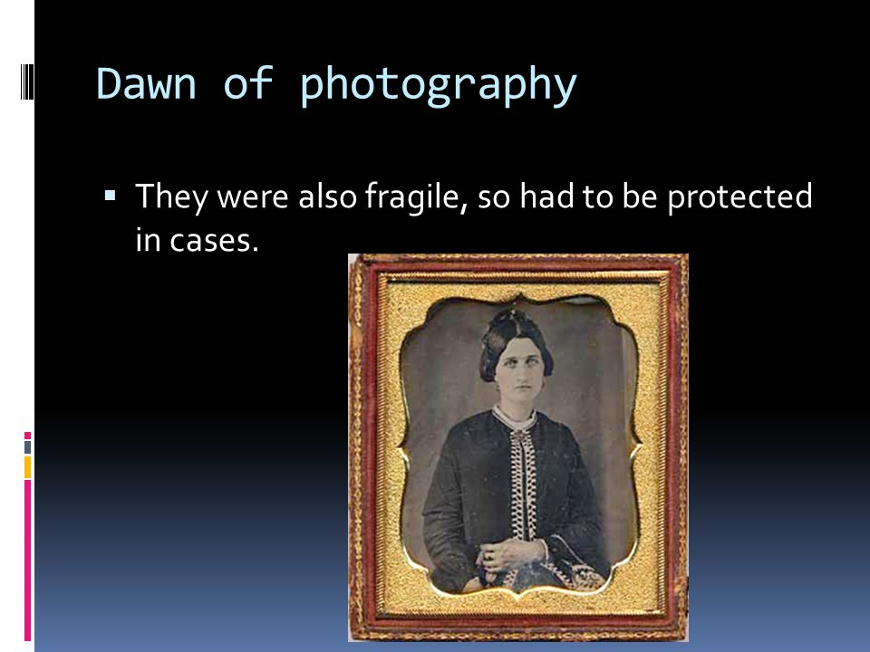 Dawn of photography  They were also fragile, so had to be protected in cases.