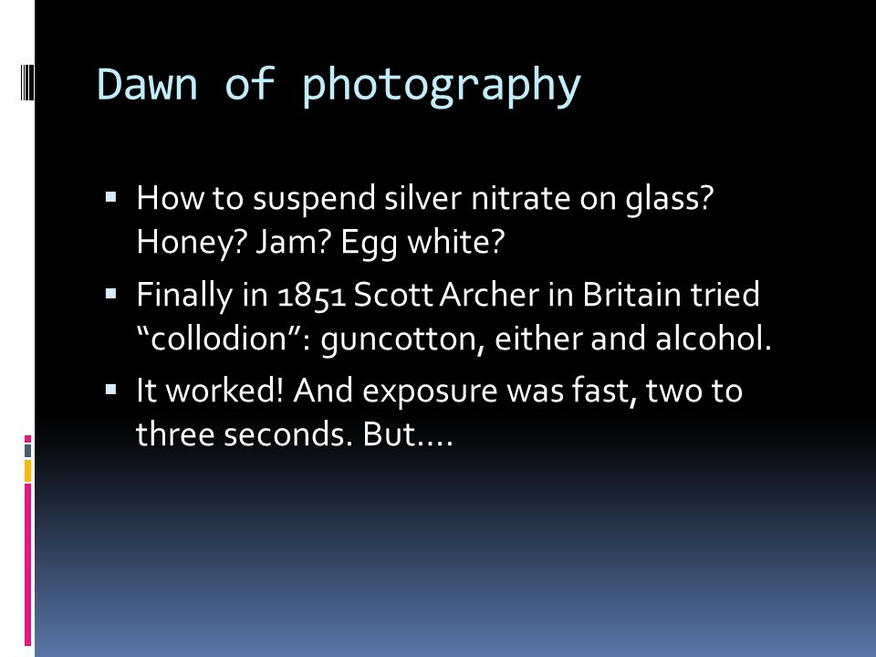 """Dawn of photography  How to suspend silver nitrate on glass? Honey? Jam? Egg white?  Finally in 1851 Scott Archer in Britain tried """"collodion"""": gunc"""