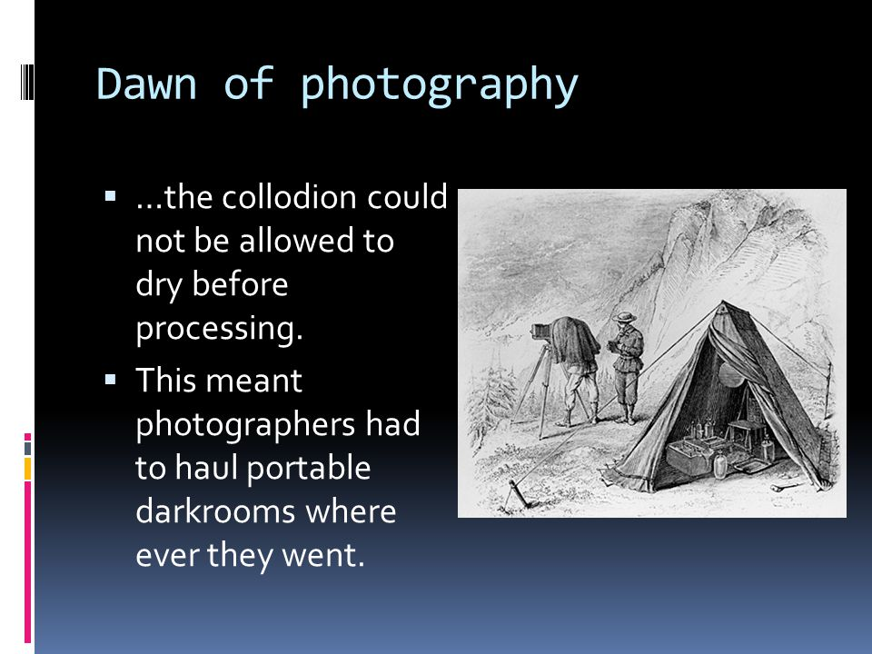 Dawn of photography  …the collodion could not be allowed to dry before processing.  This meant photographers had to haul portable darkrooms where ev