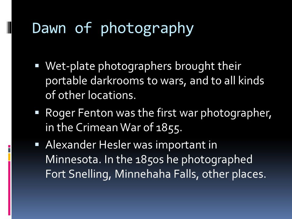 Dawn of photography  Wet-plate photographers brought their portable darkrooms to wars, and to all kinds of other locations.