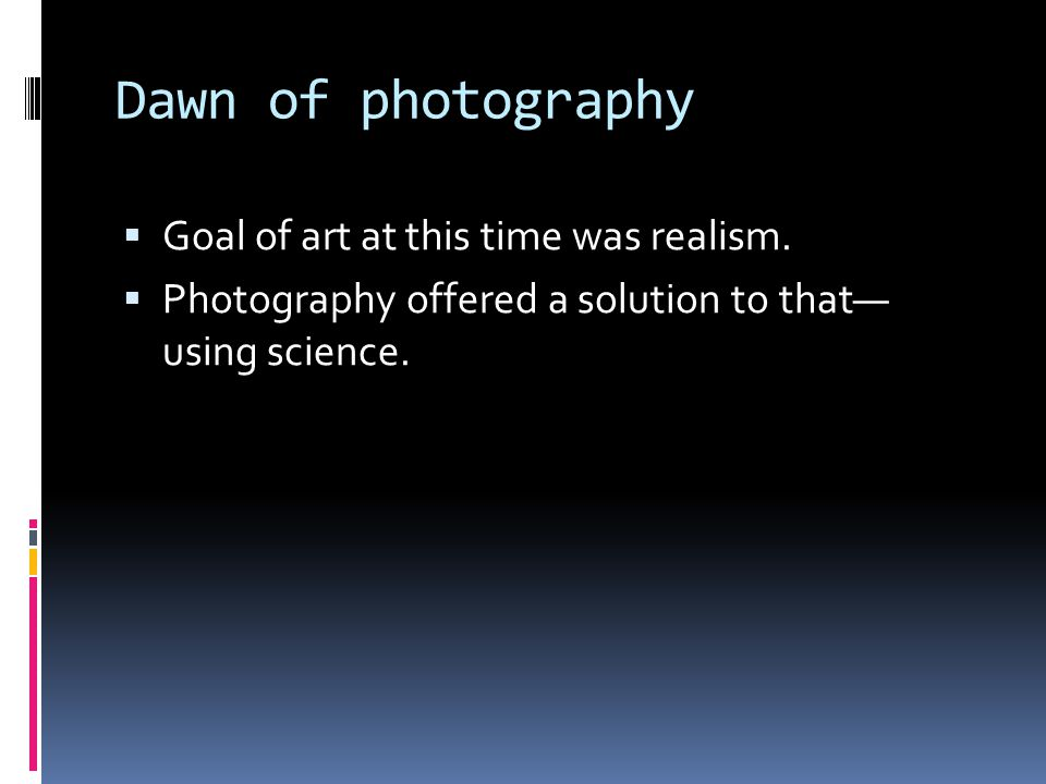 Dawn of photography  Goal of art at this time was realism.  Photography offered a solution to that— using science.