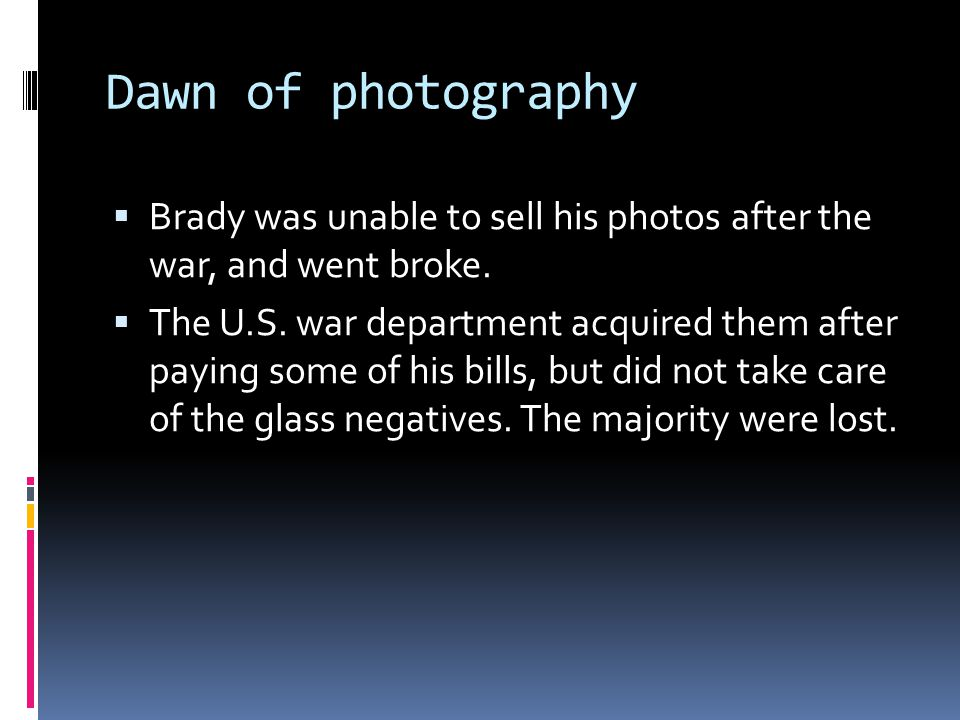Dawn of photography  Brady was unable to sell his photos after the war, and went broke.