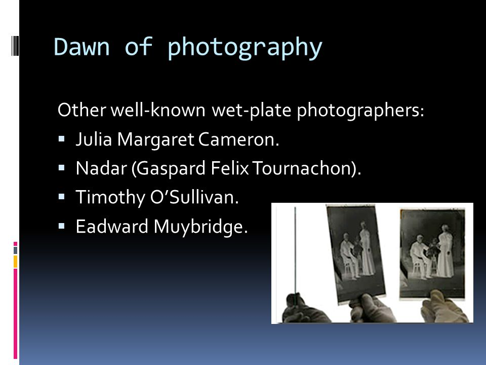 Dawn of photography Other well-known wet-plate photographers:  Julia Margaret Cameron.  Nadar (Gaspard Felix Tournachon).  Timothy O'Sullivan.  Ea
