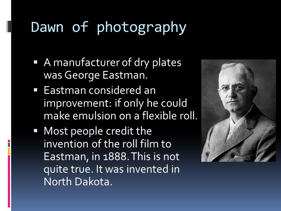Dawn of photography  A manufacturer of dry plates was George Eastman.