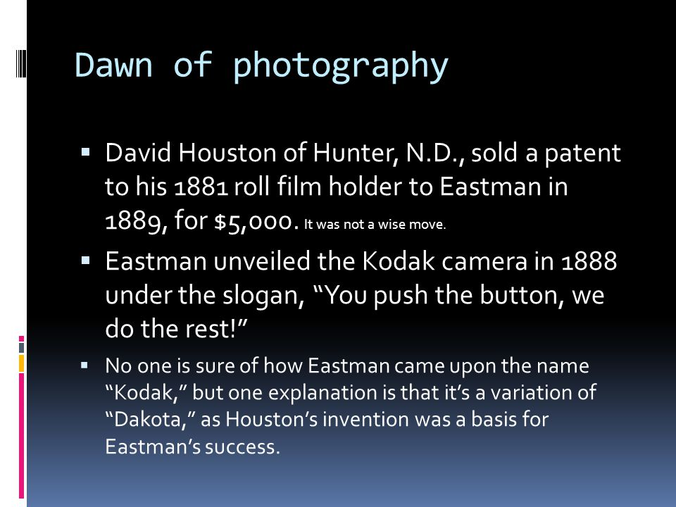 Dawn of photography  David Houston of Hunter, N.D., sold a patent to his 1881 roll film holder to Eastman in 1889, for $5,000. It was not a wise move