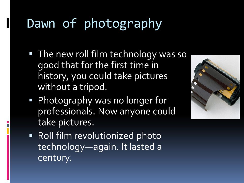 Dawn of photography  The new roll film technology was so good that for the first time in history, you could take pictures without a tripod.  Photogr