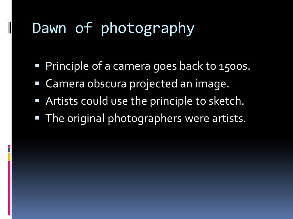 Dawn of photography  Principle of a camera goes back to 1500s.