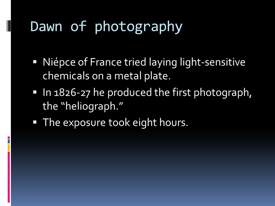 """Dawn of photography  Niépce of France tried laying light-sensitive chemicals on a metal plate.  In 1826-27 he produced the first photograph, the """"he"""