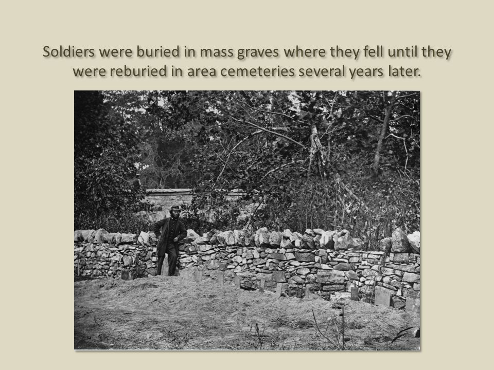 Soldiers were buried in mass graves where they fell until they were reburied in area cemeteries several years later.