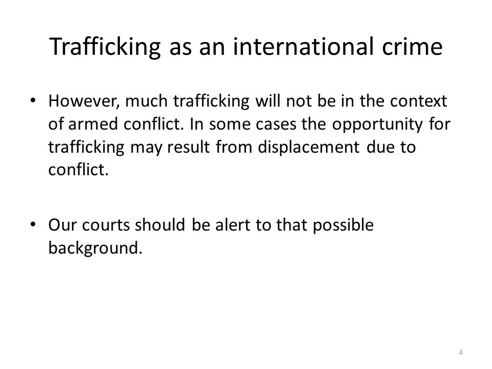 Trafficking as an international crime However, much trafficking will not be in the context of armed conflict. In some cases the opportunity for traffi