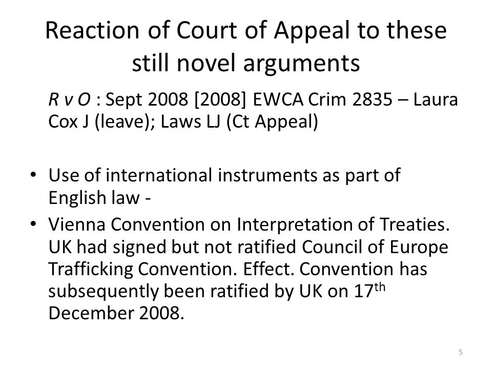 Reaction of Court of Appeal to these still novel arguments R v O : Sept 2008 [2008] EWCA Crim 2835 – Laura Cox J (leave); Laws LJ (Ct Appeal) Use of international instruments as part of English law - Vienna Convention on Interpretation of Treaties.