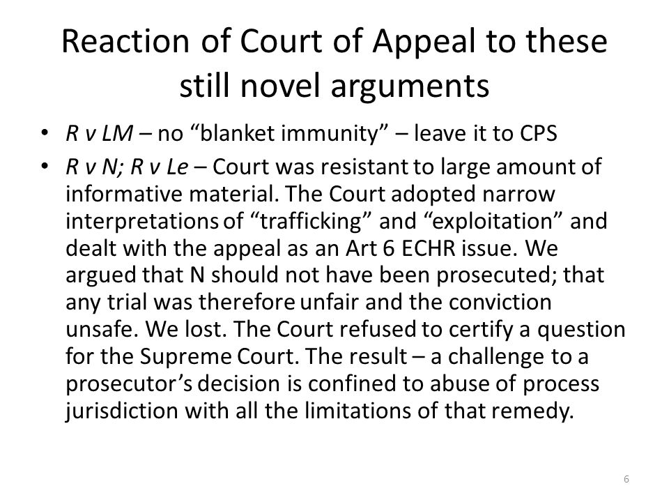 Reaction of Court of Appeal to these still novel arguments R v LM – no blanket immunity – leave it to CPS R v N; R v Le – Court was resistant to large amount of informative material.