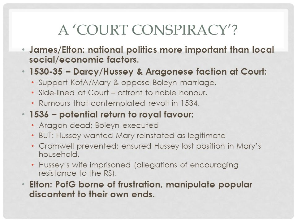 A 'COURT CONSPIRACY'? James/Elton: national politics more important than local social/economic factors. 1530-35 – Darcy/Hussey & Aragonese faction at