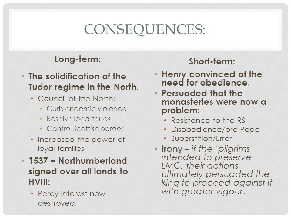 CONSEQUENCES: Long-term: The solidification of the Tudor regime in the North. Council of the North: Curb endemic violence Resolve local feuds Control