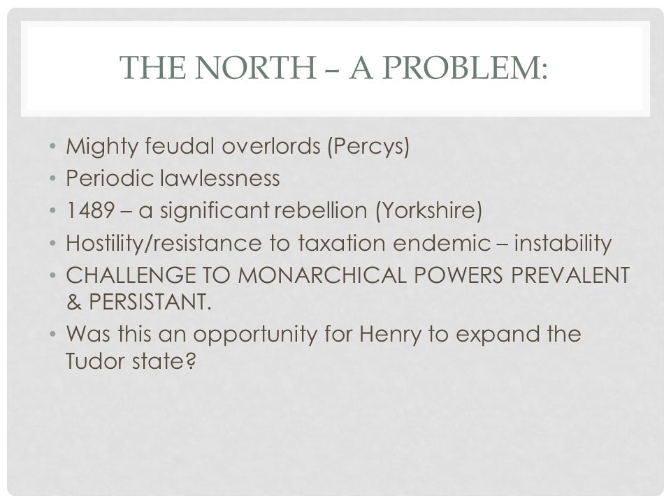THE NORTH – A PROBLEM: Mighty feudal overlords (Percys) Periodic lawlessness 1489 – a significant rebellion (Yorkshire) Hostility/resistance to taxati