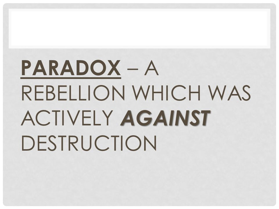 AGAINST PARADOX – A REBELLION WHICH WAS ACTIVELY AGAINST DESTRUCTION