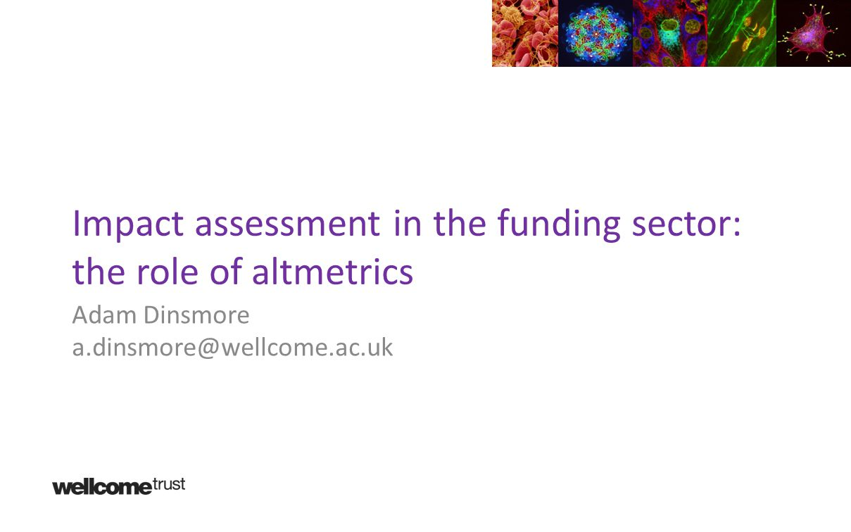 Impact assessment in the funding sector: the role of altmetrics Adam Dinsmore a.dinsmore@wellcome.ac.uk