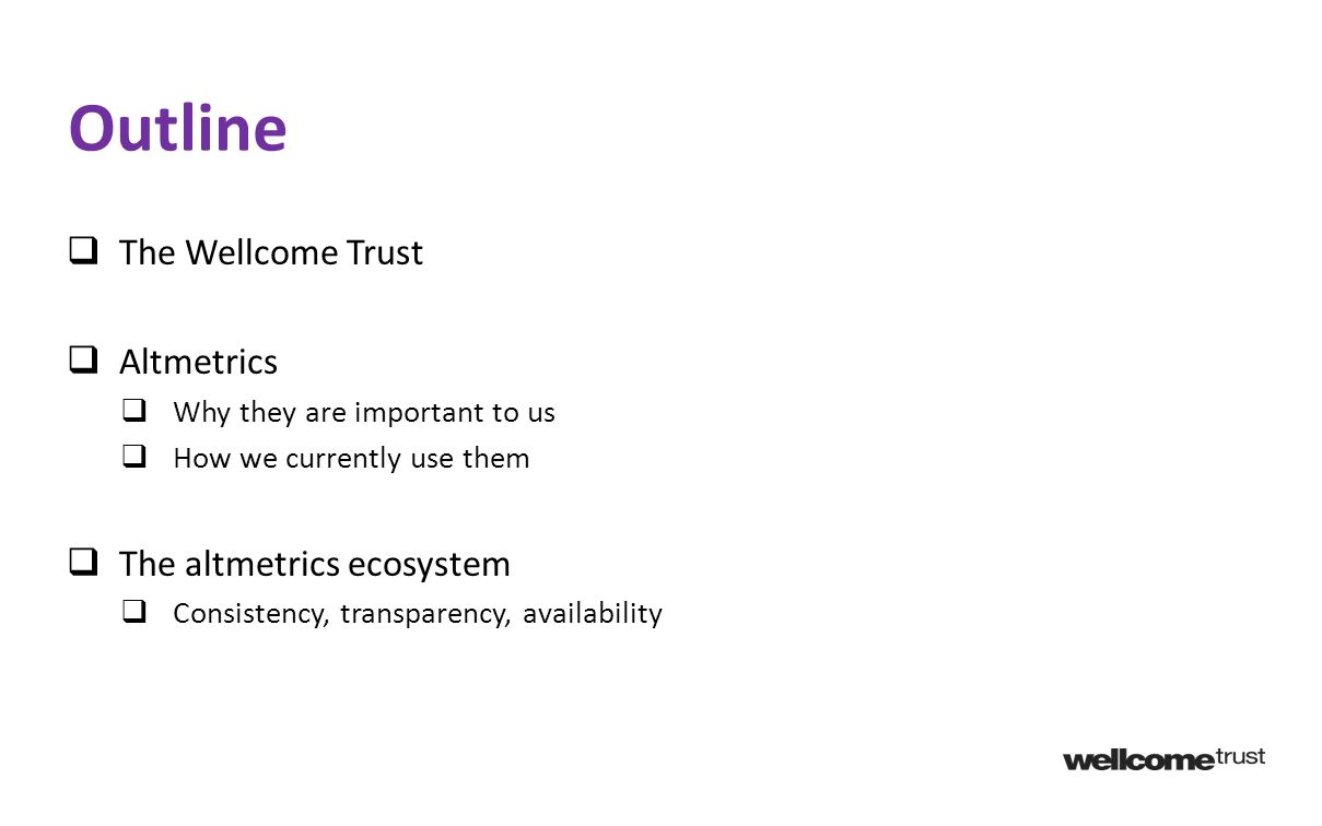  The Wellcome Trust  Altmetrics  Why they are important to us  How we currently use them  The altmetrics ecosystem  Consistency, transparency, availability Outline