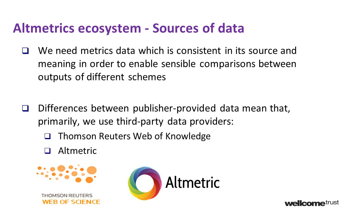 Altmetrics ecosystem - Sources of data  We need metrics data which is consistent in its source and meaning in order to enable sensible comparisons between outputs of different schemes  Differences between publisher-provided data mean that, primarily, we use third-party data providers:  Thomson Reuters Web of Knowledge  Altmetric