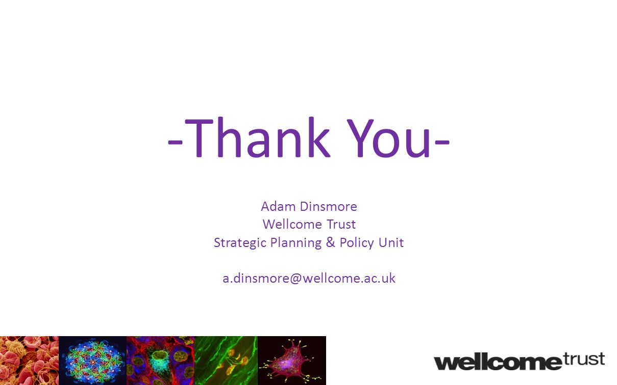 -Thank You- Adam Dinsmore Wellcome Trust Strategic Planning & Policy Unit a.dinsmore@wellcome.ac.uk
