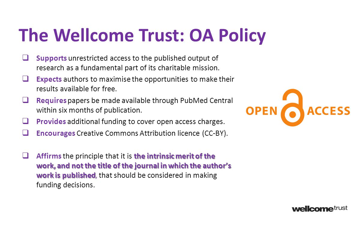 The Wellcome Trust: OA Policy  Supports unrestricted access to the published output of research as a fundamental part of its charitable mission.