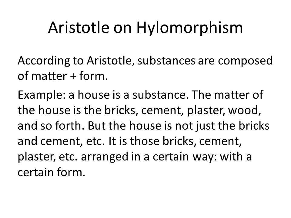Aristotle on Hylomorphism According to Aristotle, substances are composed of matter + form.