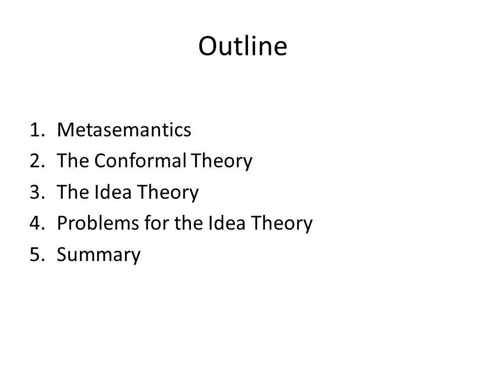 Outline 1.Metasemantics 2.The Conformal Theory 3.The Idea Theory 4.Problems for the Idea Theory 5.Summary