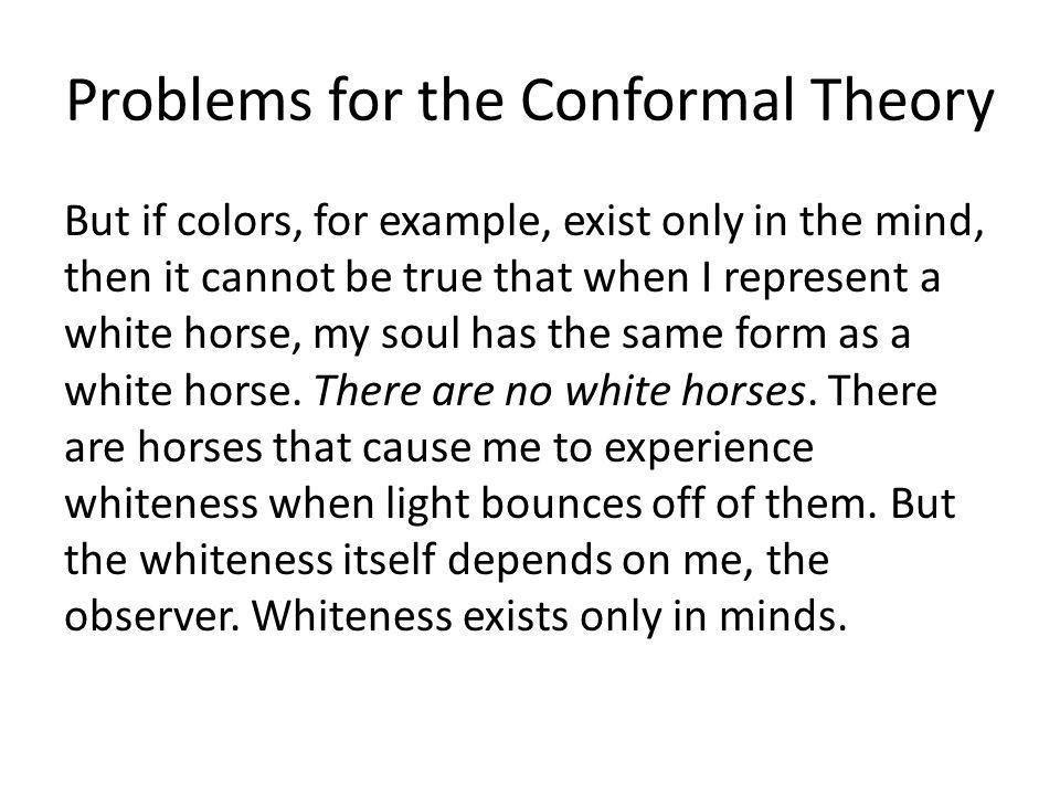 Problems for the Conformal Theory But if colors, for example, exist only in the mind, then it cannot be true that when I represent a white horse, my soul has the same form as a white horse.