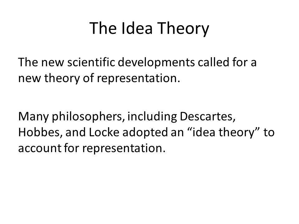 The Idea Theory The new scientific developments called for a new theory of representation.