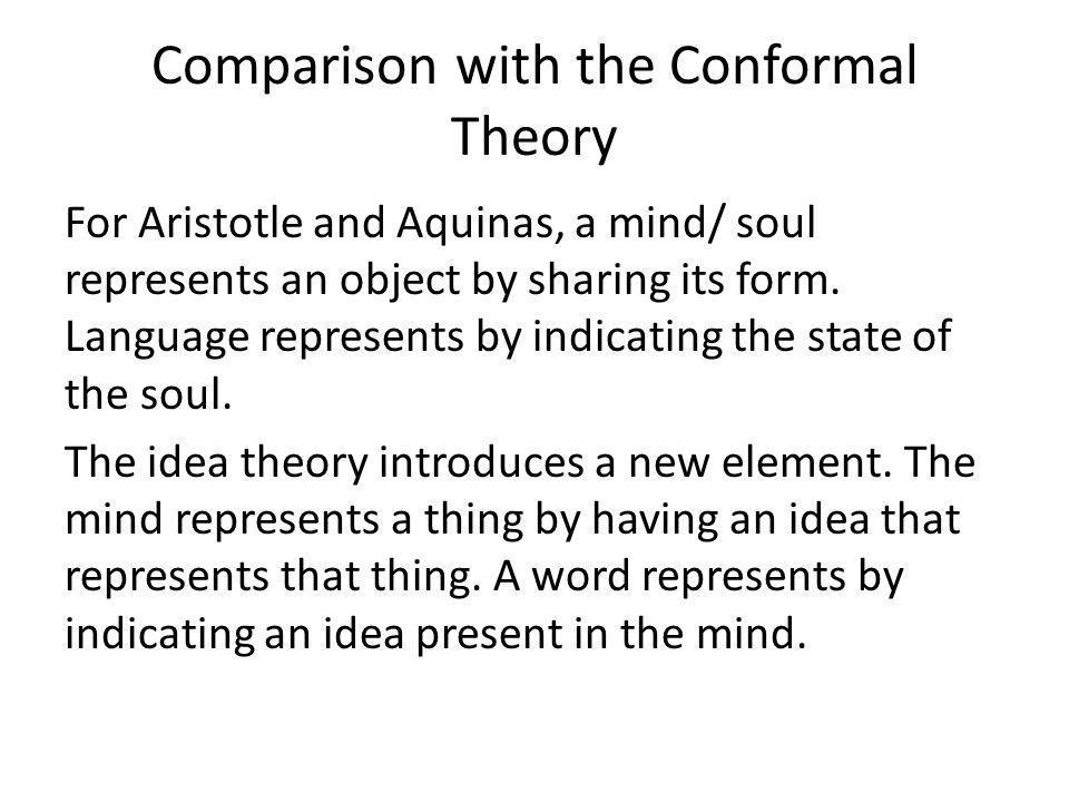 Comparison with the Conformal Theory For Aristotle and Aquinas, a mind/ soul represents an object by sharing its form.