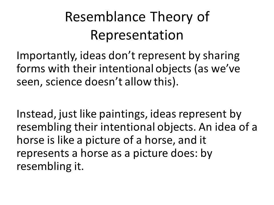 Resemblance Theory of Representation Importantly, ideas don't represent by sharing forms with their intentional objects (as we've seen, science doesn't allow this).