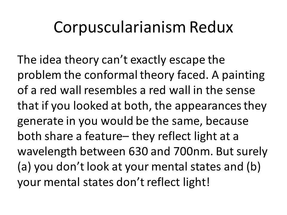 Corpuscularianism Redux The idea theory can't exactly escape the problem the conformal theory faced.