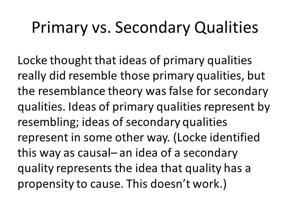 Primary vs. Secondary Qualities Locke thought that ideas of primary qualities really did resemble those primary qualities, but the resemblance theory