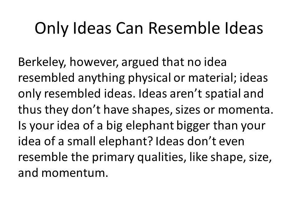 Only Ideas Can Resemble Ideas Berkeley, however, argued that no idea resembled anything physical or material; ideas only resembled ideas.
