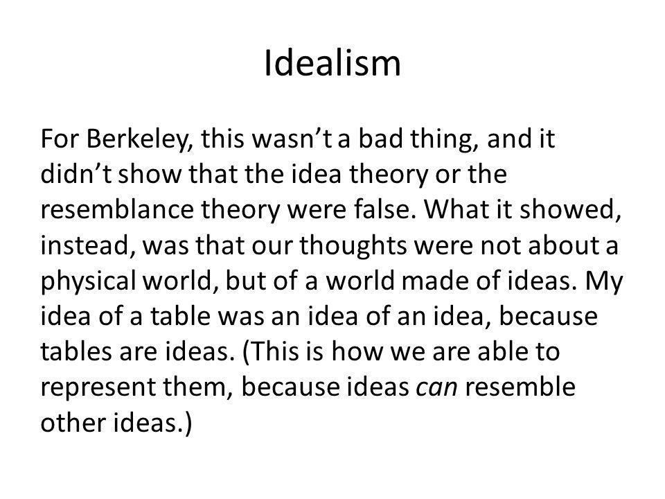 Idealism For Berkeley, this wasn't a bad thing, and it didn't show that the idea theory or the resemblance theory were false.