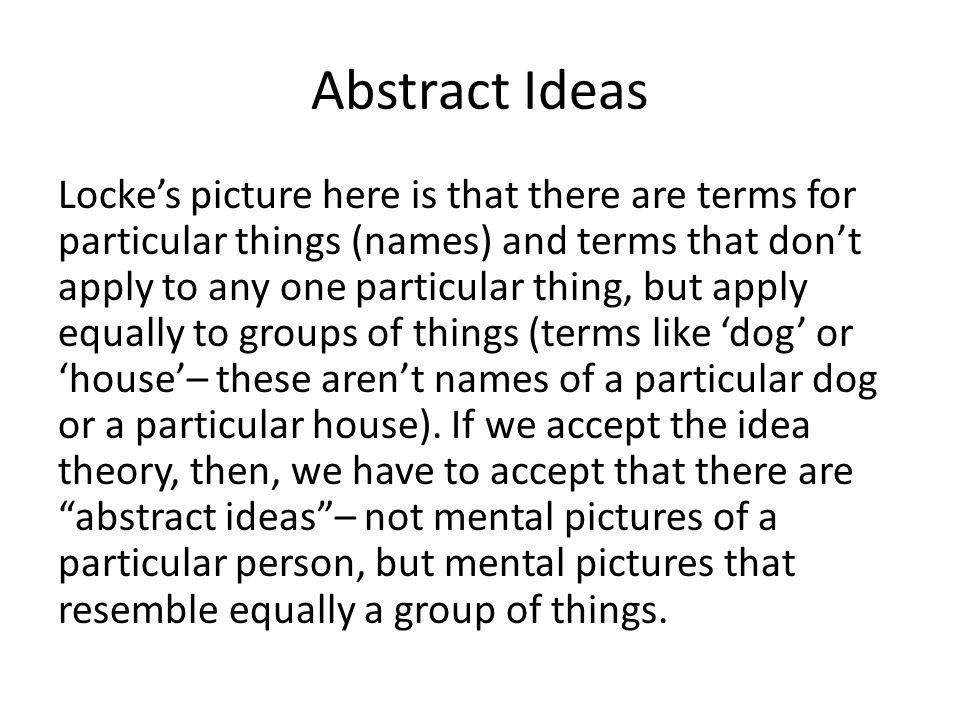 Abstract Ideas Locke's picture here is that there are terms for particular things (names) and terms that don't apply to any one particular thing, but apply equally to groups of things (terms like 'dog' or 'house'– these aren't names of a particular dog or a particular house).